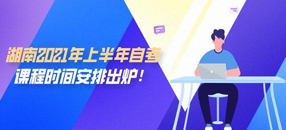 湖南2021年上半年自考课程时间安排出炉!