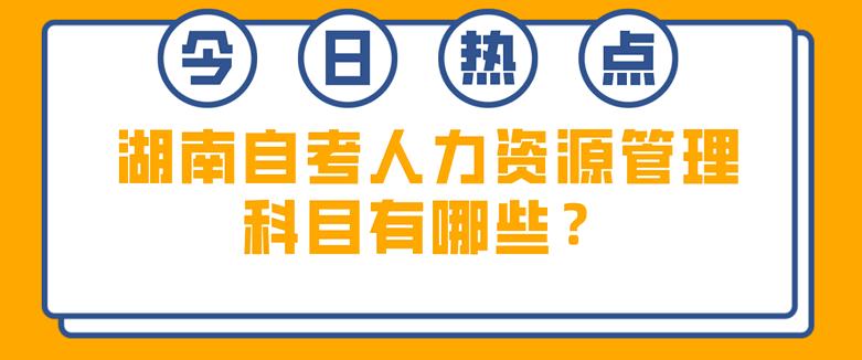 湖南自考人力资源管理科目有哪些?